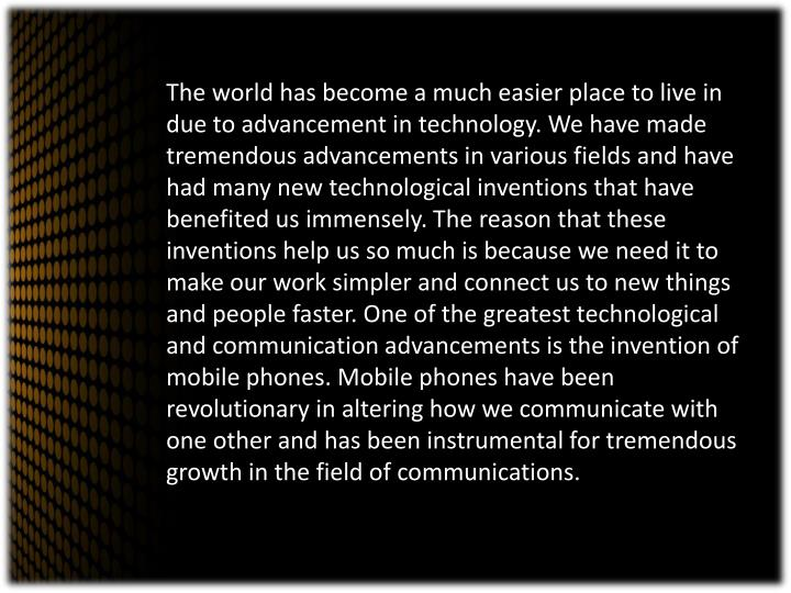 The world has become a much easier place to live in due to advancement in technology. We have made tremendous advancements in various fields and have had many new technological inventions that have benefited us immensely. The reason that these inventions help us so much is because we need it to make our work simpler and connect us to new things and people faster. One of the greatest technological and communication advancements is the invention of mobile phones. Mobile phones have been revolutionary in altering how we communicate with one other and has been instrumental for tremendous growth in the field of communications.