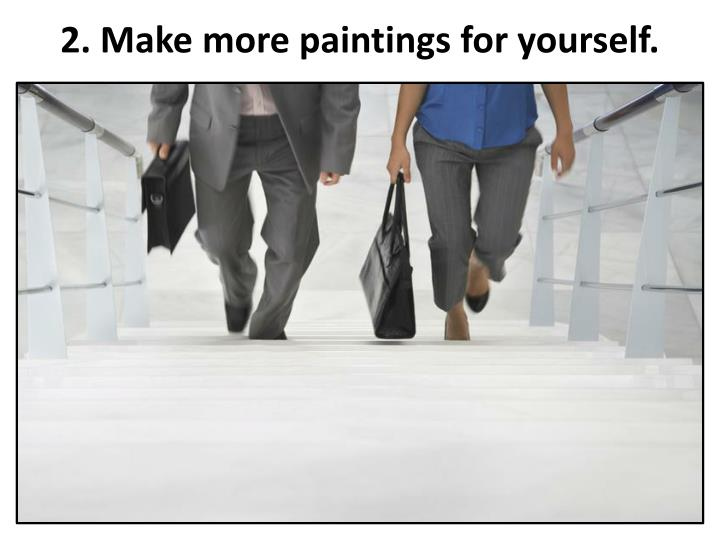 2. Make more paintings for yourself.