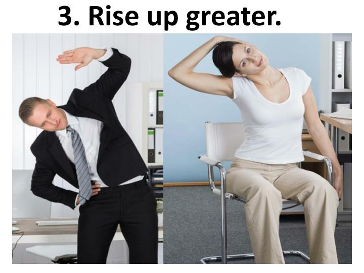 3. Rise up greater.