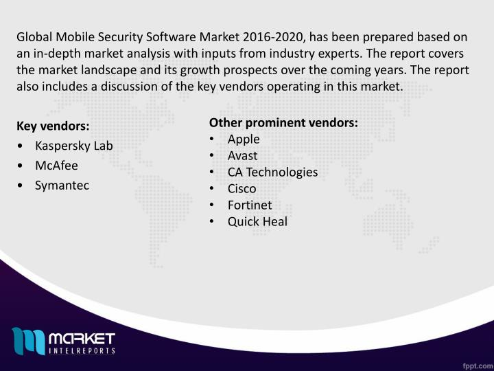 Global Mobile Security Software Market 2016-2020, has been prepared based on an in-depth market analysis with inputs from industry experts. The report covers the market landscape and its growth prospects over the coming years. The report also includes a discussion of the key vendors operating in this market.