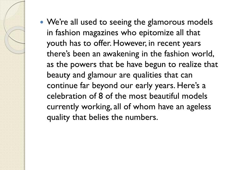 We're all used to seeing the glamorous models in fashion magazines who epitomize all that youth ha...