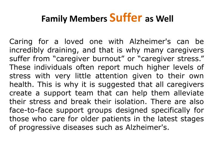 "Caring for a loved one with Alzheimer's can be incredibly draining, and that is why many caregivers suffer from ""caregiver burnout"" or ""caregiver stress."" These individuals often report much higher levels of stress with very little attention given to their own health. This is why it is suggested that all caregivers create a support team that can help them alleviate their stress and break their isolation. There are also face-to-face support groups designed specifically for those who care for older patients in the latest stages of progressive diseases such as Alzheimer's."