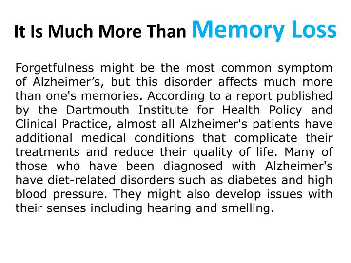 Forgetfulness might be the most common symptom of Alzheimer's, but this disorder affects much more than one's memories. According to a report published by the Dartmouth Institute for Health Policy and Clinical Practice, almost all Alzheimer's patients have additional medical conditions that complicate their treatments and reduce their quality of life. Many of those who have been diagnosed with Alzheimer's have diet-related disorders such as diabetes and high blood pressure. They might also develop issues with their senses including hearing and smelling.