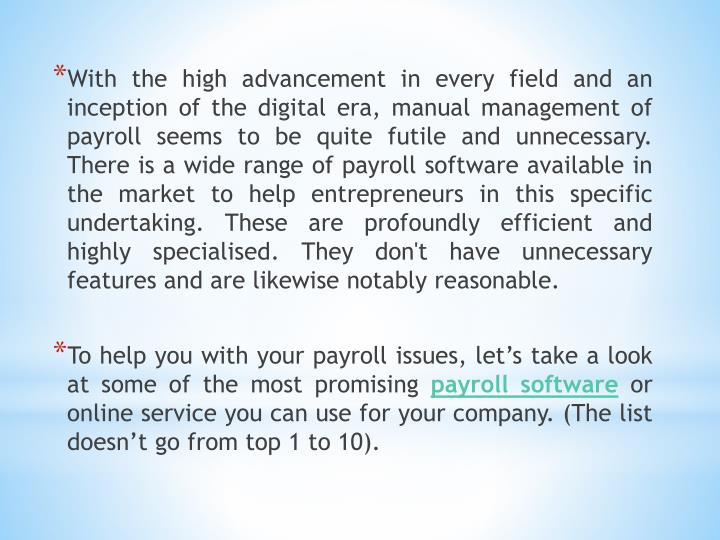 With the high advancement in every field and an inception of the digital era, manual management of payroll seems to be quite futile and unnecessary. There is a wide range of payroll software available in the market to help entrepreneurs in this specific undertaking. These are profoundly efficient and highly specialised. They don't have unnecessary features and are likewise notably reasonable.