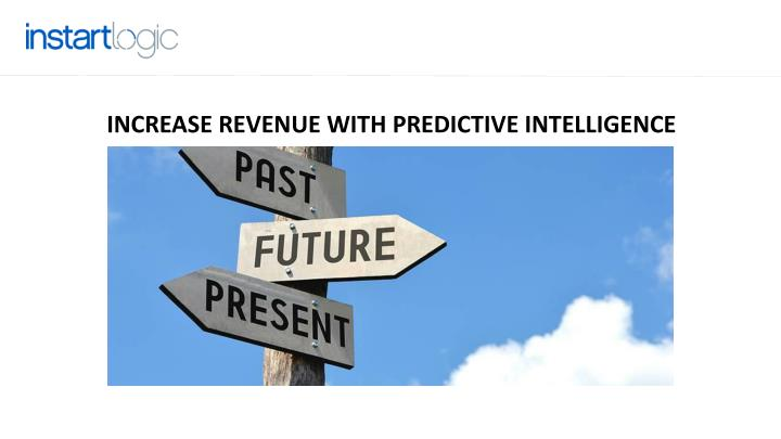 INCREASE REVENUE WITH PREDICTIVE INTELLIGENCE