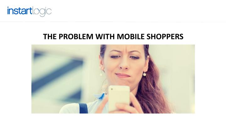 THE PROBLEM WITH MOBILE SHOPPERS