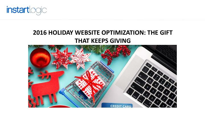 2016 HOLIDAY WEBSITE OPTIMIZATION: THE GIFT THAT KEEPS GIVING