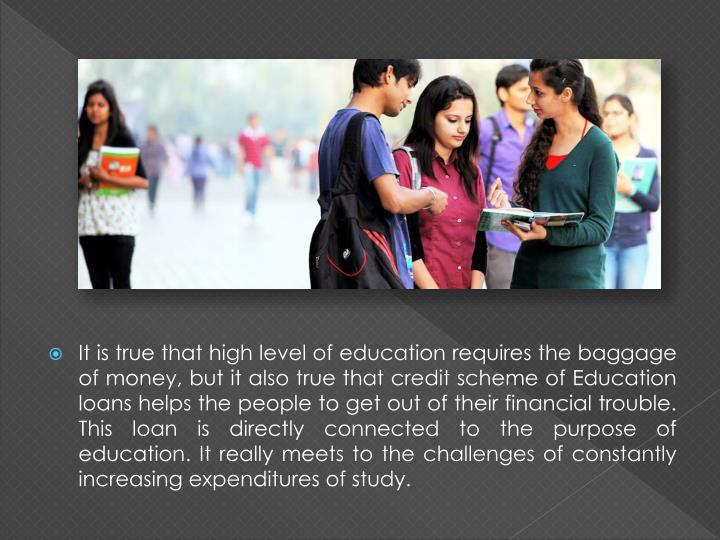 It is true that high level of education requires the baggage of money, but it also true that credit scheme of Education loans helps the people to get out of their financial trouble. This loan is directly connected to the purpose of education. It really meets to the challenges of constantly increasing expenditures of study.