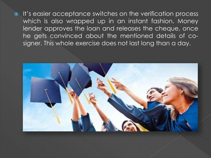 It's easier acceptance switches on the verification process which is also wrapped up in an instant fashion. Money lender approves the loan and releases the cheque, once he gets convinced about the mentioned details of co-signer. This whole exercise does not last long than a day.