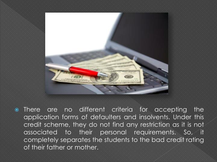 There are no different criteria for accepting the application forms of defaulters and insolvents. Under this credit scheme, they do not find any restriction as it is not associated to their personal requirements. So, it completely separates the students to the bad credit rating of their father or mother.