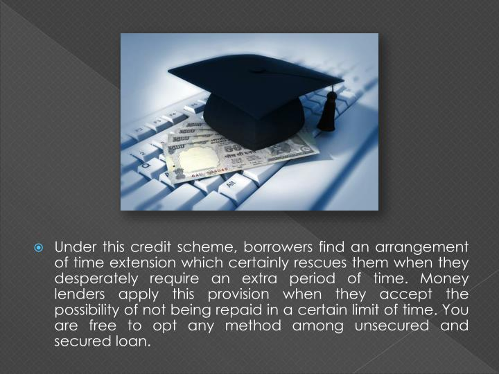 Under this credit scheme, borrowers find an arrangement of time extension which certainly rescues them when they desperately require an extra period of time. Money lenders apply this provision when they accept the possibility of not being repaid in a certain limit of time. You are free to opt any method among unsecured and secured loan.