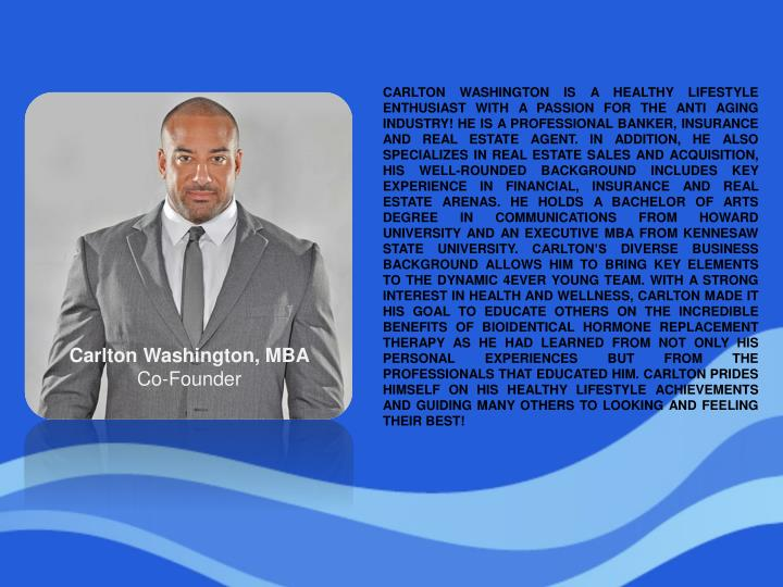 CARLTON WASHINGTON IS A HEALTHY LIFESTYLE ENTHUSIAST WITH A PASSION FOR THE ANTI AGING INDUSTRY! HE IS A PROFESSIONAL BANKER, INSURANCE AND REAL ESTATE AGENT. IN ADDITION, HE ALSO SPECIALIZES IN REAL ESTATE SALES AND ACQUISITION, HIS WELL-ROUNDED BACKGROUND INCLUDES KEY EXPERIENCE IN FINANCIAL, INSURANCE AND REAL ESTATE ARENAS. HE HOLDS A BACHELOR OF ARTS DEGREE IN COMMUNICATIONS FROM HOWARD UNIVERSITY AND AN EXECUTIVE MBA FROM KENNESAW STATE UNIVERSITY. CARLTON'S DIVERSE BUSINESS BACKGROUND ALLOWS HIM TO BRING KEY ELEMENTS TO THE DYNAMIC 4EVER YOUNG TEAM. WITH A STRONG INTEREST IN HEALTH AND WELLNESS, CARLTON MADE IT HIS GOAL TO EDUCATE OTHERS ON THE INCREDIBLE BENEFITS OF BIOIDENTICAL HORMONE REPLACEMENT THERAPY AS HE HAD LEARNED FROM NOT ONLY HIS PERSONAL EXPERIENCES BUT FROM THE PROFESSIONALS THAT EDUCATED HIM. CARLTON PRIDES HIMSELF ON HIS HEALTHY LIFESTYLE ACHIEVEMENTS AND GUIDING MANY OTHERS TO LOOKING AND FEELING THEIR BEST!