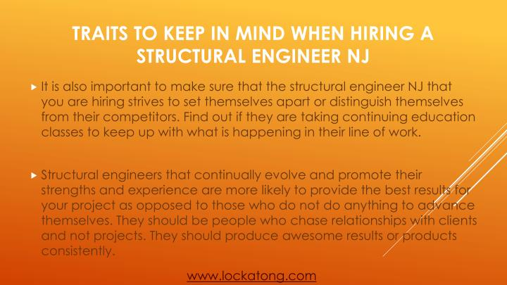It is also important to make sure that the structural engineer NJ that you are hiring strives to set themselves apart or distinguish themselves from their competitors. Find out if they are taking continuing education classes to keep up with what is happening in their line of work.