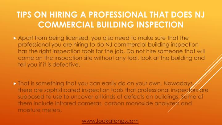Apart from being licensed, you also need to make sure that the professional you are hiring to do NJ commercial building inspection has the right inspection tools for the job. Do not hire someone that will come on the inspection site without any tool, look at the building and tell you if it is defective.