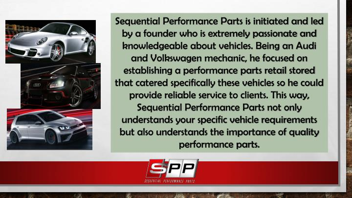 Sequential Performance Parts is initiated and led by a founder who is extremely passionate and knowledgeable about vehicles. Being an Audi and Volkswagen mechanic, he focused on establishing a performance parts retail stored that catered specifically these vehicles so he could provide reliable service to clients.