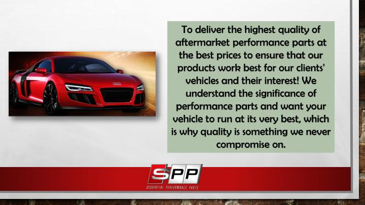 To deliver the highest quality of aftermarket performance parts at the best prices to ensure that our products work best for our clients' vehicles and their interest! We understand the significance of performance parts and want your vehicle to run at its very best, which is why quality is something we never compromise on.