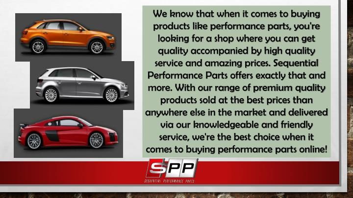 We know that when it comes to buying products like performance parts, you're looking for a shop where you can get quality accompanied by high quality service and amazing prices. Sequential Performance Parts offers exactly that and more. With our range of premium quality products sold at the best prices than anywhere else in the market and delivered via our knowledgeable and friendly service, we're the best choice when it comes to buying performance parts online