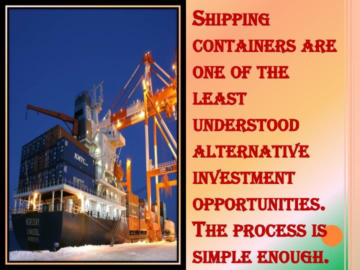 Shipping containers are one of the least understood alternative investment opportunities. The process is simple enough.