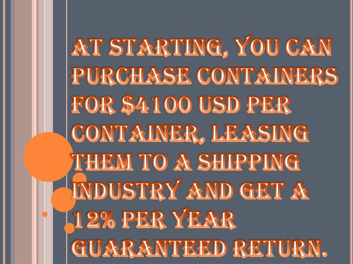 At starting, you can purchase containers for $4100 USD per container, leasing them to a shipping industry and get a 12% per year guaranteed return.