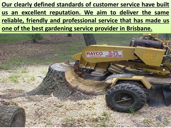 Our clearly defined standards of customer service have built us an excellent reputation. We aim to deliver the same reliable, friendly and professional service that has made us one of the best gardening service provider in Brisbane.