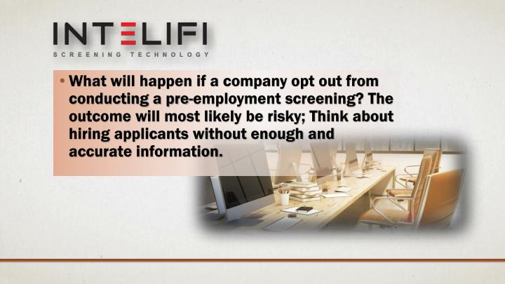 What will happen if a company opt out from conducting a pre-employment screening? The outcome will m...