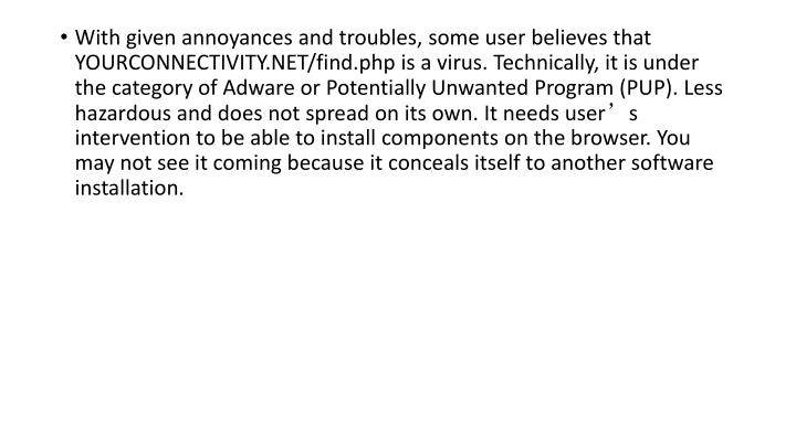 With given annoyances and troubles, some user believes that YOURCONNECTIVITY.NET/find.php is a virus. Technically, it is under the category of Adware or Potentially Unwanted Program (PUP). Less hazardous and does not spread on its own. It needs user's intervention to be able to install components on the browser. You may not see it coming because it conceals itself to another software installation.