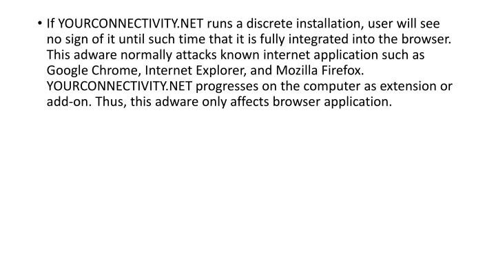 If YOURCONNECTIVITY.NET runs a discrete installation, user will see no sign of it until such time that it is fully integrated into the browser. This adware normally attacks known internet application such as Google Chrome, Internet Explorer, and Mozilla Firefox. YOURCONNECTIVITY.NET progresses on the computer as extension or add-on. Thus, this adware only affects browser application.