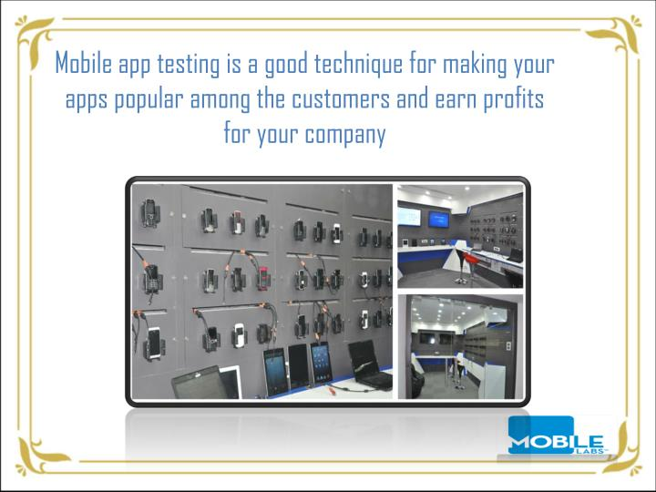 Mobile app testing is a good technique for making your apps popular among the customers and earn profits for your company
