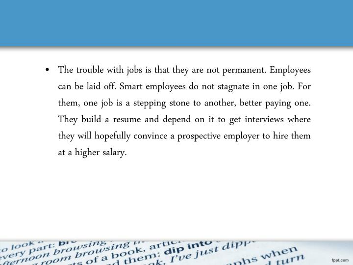 The trouble with jobs is that they are not permanent. Employees can be laid off. Smart employees do not stagnate in one job. For them, one job is a stepping stone to another, better paying one. They build a resume and depend on it to get interviews where they will hopefully convince a prospective employer to hire them at a higher salary.
