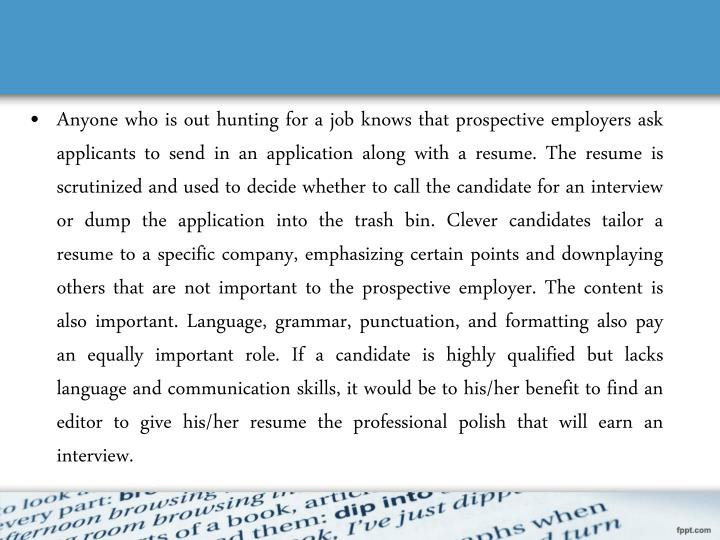 Anyone who is out hunting for a job knows that prospective employers ask applicants to send in an application along with a resume. The resume is scrutinized and used to decide whether to call the candidate for an interview or dump the application into the trash bin. Clever candidates tailor a resume to a specific company, emphasizing certain points and downplaying others that are not important to the prospective employer. The content is also important. Language, grammar, punctuation, and formatting also pay an equally important role. If a candidate is highly qualified but lacks language and communication skills, it would be to his/her benefit to find an editor to give his/her resume the professional polish that will earn an interview.