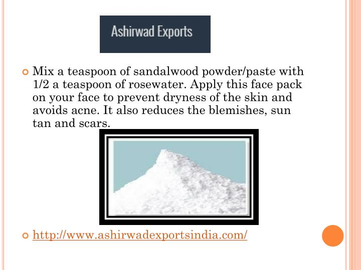 Mix a teaspoon of sandalwood powder/paste with 1/2 a teaspoon of rosewater. Apply this face pack on your face to prevent dryness of the skin and avoids acne. It also reduces the blemishes, sun tan and