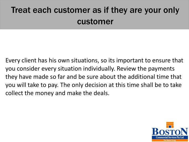 Treat each customer as if they are your only