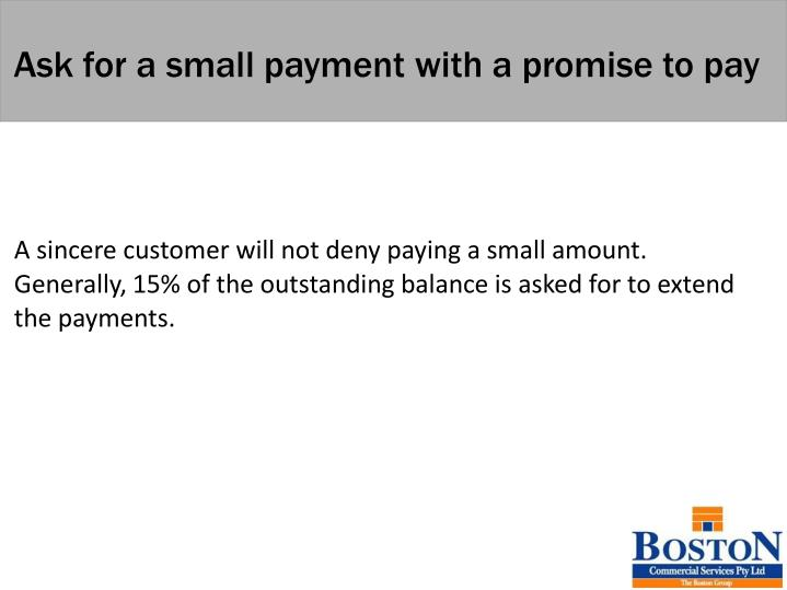 Ask for a small payment with a promise to pay