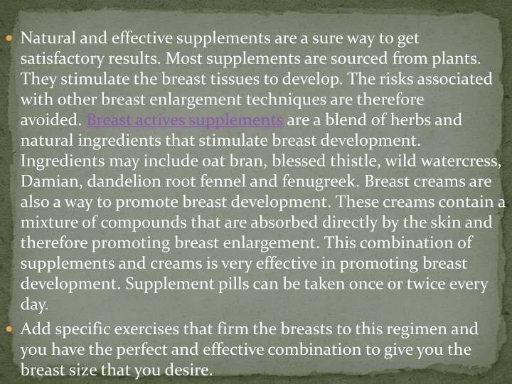 Natural and effective supplements are a sure way to get satisfactory results. Most supplements are sourced from plants. They stimulate the breast tissues to develop. The risks associated with other breast enlargement techniques are therefore avoided.