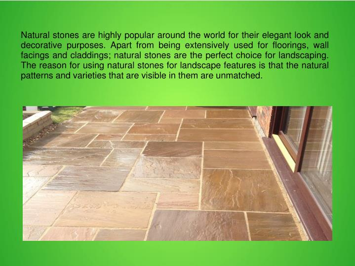 Natural stones are highly popular around the world for their elegant look and decorative purposes. Apart from being extensively used for floorings, wall facings and claddings; natural stones are the perfect choice for landscaping. The reason for using natural stones for landscape features is that the natural patterns and varieties that are visible in them are unmatched.