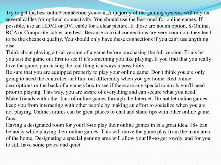 Try to get the best online connection you can. A majority of the gaming systems will rely on several...