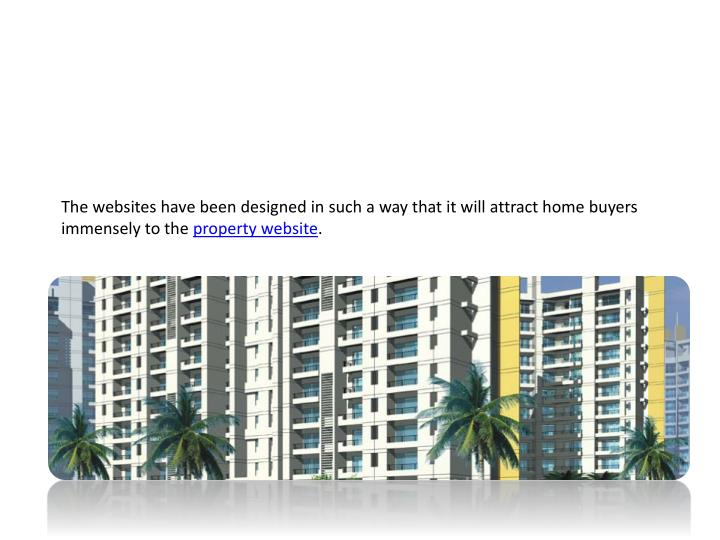 The websites have been designed in such a way that it will attract home buyers immensely to the