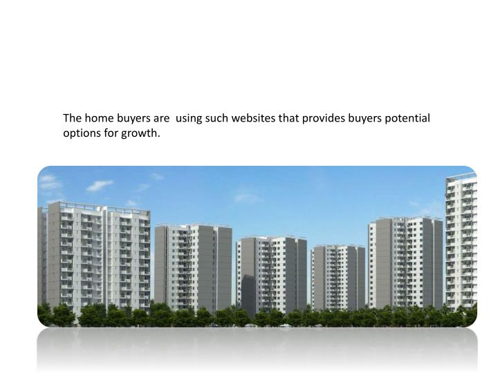 The home buyers are  using such websites that provides buyers potential options for growth.