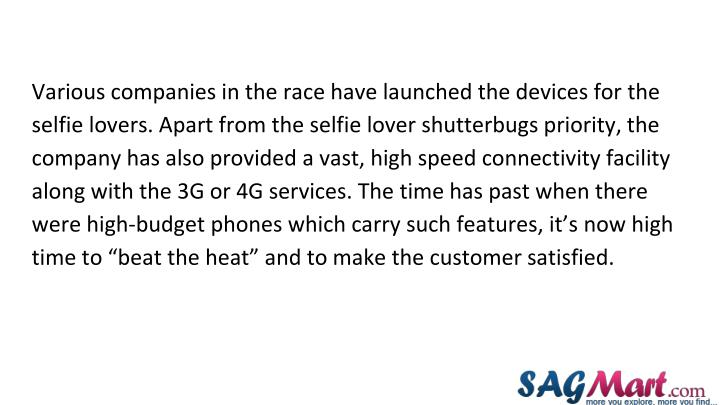 "Various companies in the race have launched the devices for the selfie lovers. Apart from the selfie lover shutterbugs priority, the company has also provided a vast, high speed connectivity facility along with the 3G or 4G services. The time has past when there were high-budget phones which carry such features, it's now high time to ""beat the heat"" and to make the customer satisfied."