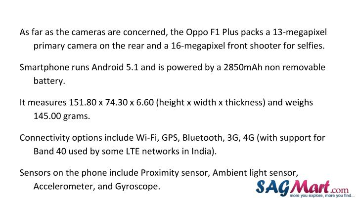 As far as the cameras are concerned, the Oppo F1 Plus packs a 13-megapixel primary camera on the rear and a 16-megapixel front shooter for selfies.
