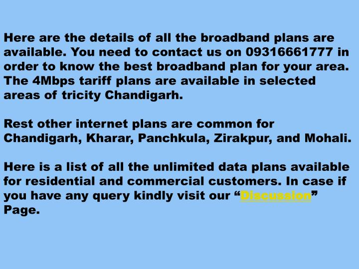 Here are the details of all the broadband plans are available. You need to contact us on 09316661777 in order to know the best broadband plan for your area. The 4Mbps tariff plans are available in selected areas of