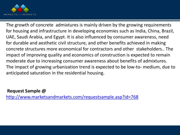 The growth of concrete admixtures is mainly driven by the growing requirements for housing and infrastructure in developing economies such as India, China, Brazil, UAE, Saudi Arabia, and Egypt. It is also influenced by consumer awareness, need for durable and aesthetic civil structure, and other benefits achieved in making concrete structures more economical for contractors and other stakeholders.. The impact of improving quality and economics of construction is expected to remain moderate due to increasing consumer awareness about benefits of admixtures. The impact of growing urbanization trend is expected to be low-to- medium, due to anticipated saturation in the residential housing.