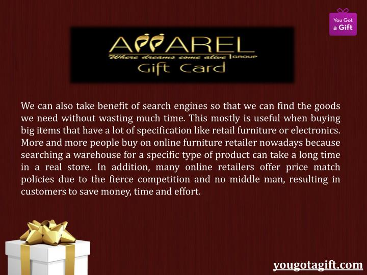 We can also take benefit of search engines so that we can find the goods we need without wasting much time. This mostly is useful when buying big items that have a lot of specification like retail furniture or electronics. More and more people buy on online furniture retailer nowadays because searching a warehouse for a specific type of product can take a long time in a real store. In addition, many online retailers offer price match policies due to the fierce competition and no middle man, resulting in customers to save money, time and effort.