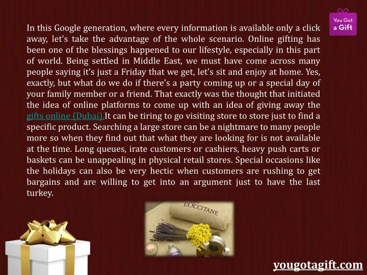 In this Google generation, where every information is available only a click away, let's take the advantage of the whole scenario. Online gifting has been one of the blessings happened to our lifestyle, especially in this part of world. Being settled in Middle East, we must have come across many people saying it's just a Friday that we get, let's sit and enjoy at home. Yes, exactly, but what do we do if there's a party coming up or a special day of your family member or a friend. That exactly was the thought that initiated the idea of online platforms to come up with an idea of giving away the