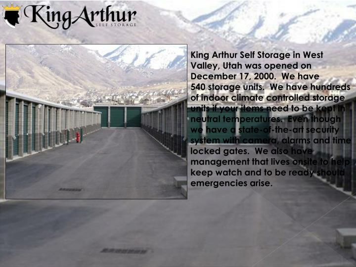 King Arthur Self Storage in West Valley, Utah was opened on December 17, 2000.  We have 540 storage units.  We have hundreds of indoor climate controlled storage units if your items need to be kept in neutral temperatures.  Even though we have a state-of-the-art security system with camera, alarms and time locked gates.  We also have management that lives onsite to help keep watch and to be ready should emergencies arise.