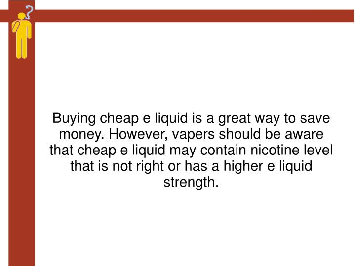 Buying cheap e liquid is a great way to save money. However, vapers should be aware that cheap e liquid may contain nicotine level that is not right or has a higher e liquid strength.