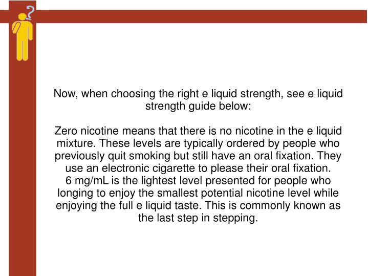 Now, when choosing the right e liquid strength, see e liquid strength guide below: