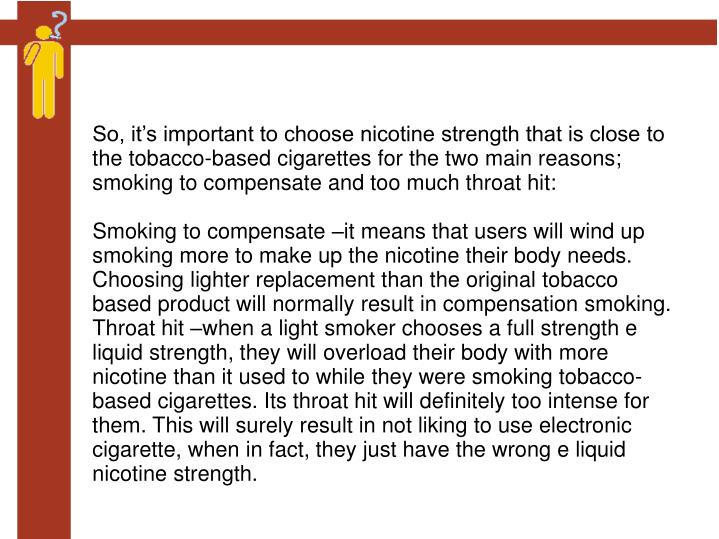 So, it's important to choose nicotine strength that is close to the tobacco-based cigarettes for the two main reasons; smoking to compensate and too much throat hit: