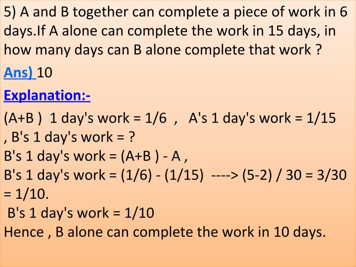 5) A and B together can complete a piece of work in 6