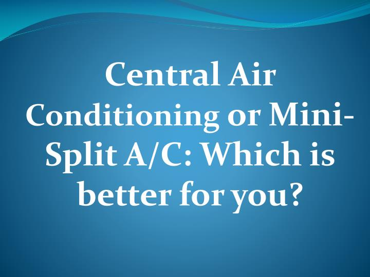 Central air conditioning or mini split a c which is better for you